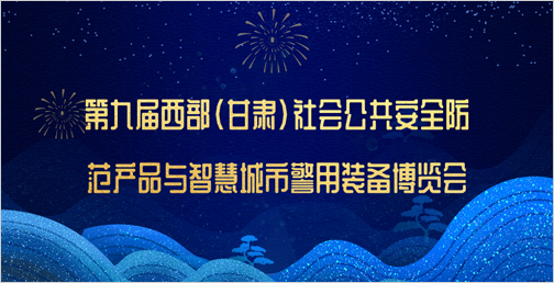 第九届西部(甘肃)社会公共安全防范产品与智慧城市警用装备博览会